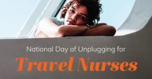 National Day of Unplugging for Travel Nursing Travel Nurses